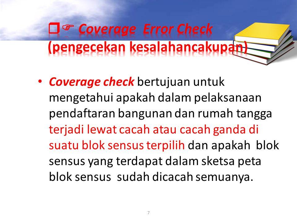 7 Coverage check bertujuan untuk mengetahui apakah dalam pelaksanaan pendaftaran bangunan dan rumah tangga terjadi lewat cacah atau cacah ganda di sua
