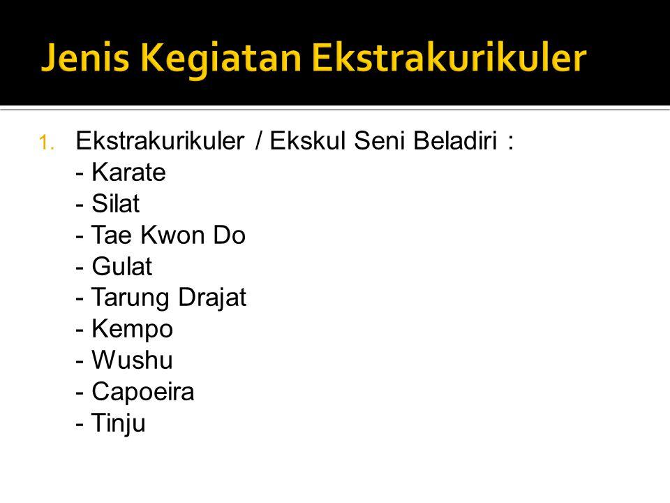 1. Ekstrakurikuler / Ekskul Seni Beladiri : - Karate - Silat - Tae Kwon Do - Gulat - Tarung Drajat - Kempo - Wushu - Capoeira - Tinju