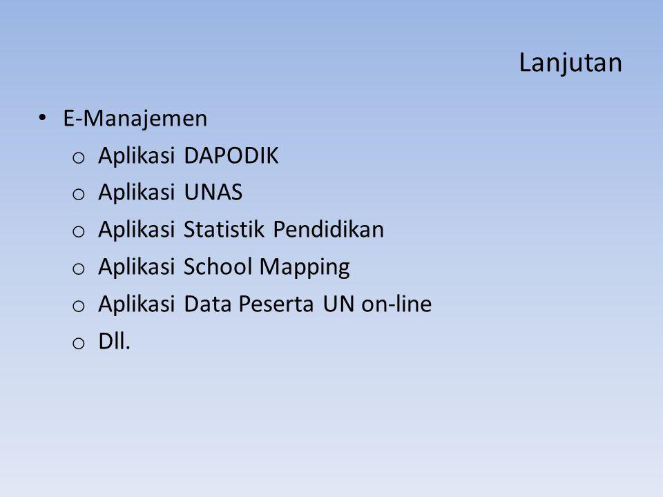 Lanjutan E-Manajemen o Aplikasi DAPODIK o Aplikasi UNAS o Aplikasi Statistik Pendidikan o Aplikasi School Mapping o Aplikasi Data Peserta UN on-line o Dll.