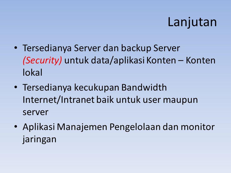 Lanjutan Tersedianya Server dan backup Server (Security) untuk data/aplikasi Konten – Konten lokal Tersedianya kecukupan Bandwidth Internet/Intranet baik untuk user maupun server Aplikasi Manajemen Pengelolaan dan monitor jaringan