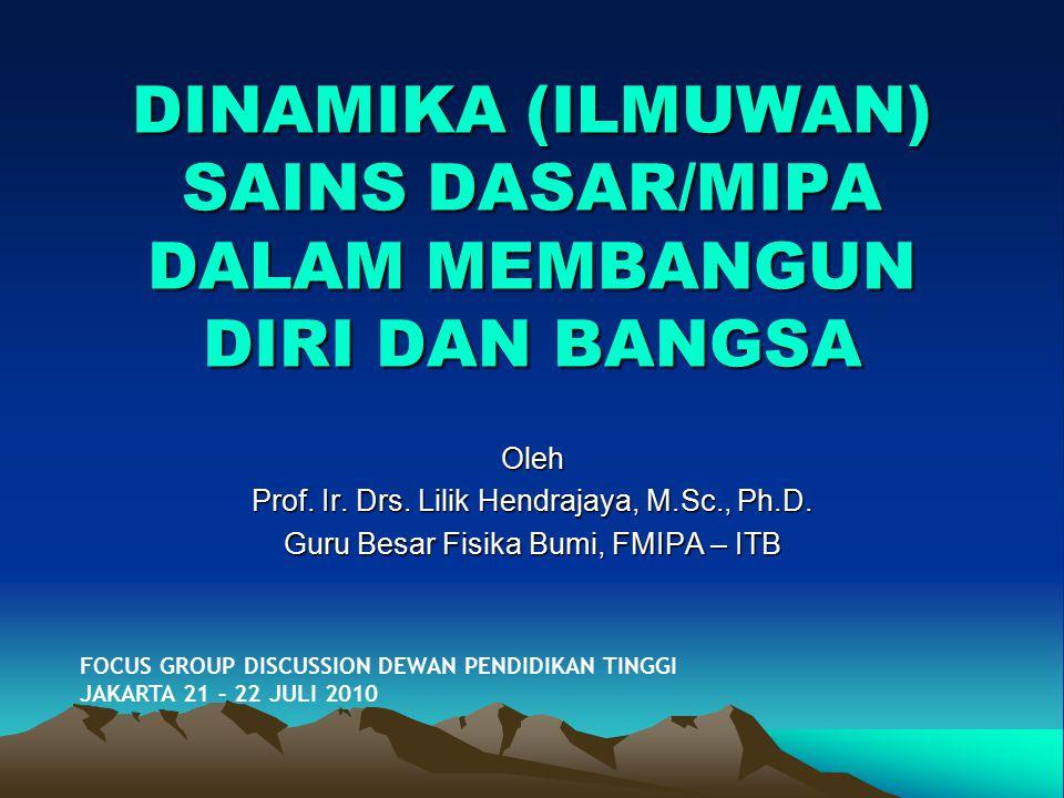 DINAMIKA (ILMUWAN) SAINS DASAR/MIPA DALAM MEMBANGUN DIRI DAN BANGSA Oleh Prof. Ir. Drs. Lilik Hendrajaya, M.Sc., Ph.D. Guru Besar Fisika Bumi, FMIPA –