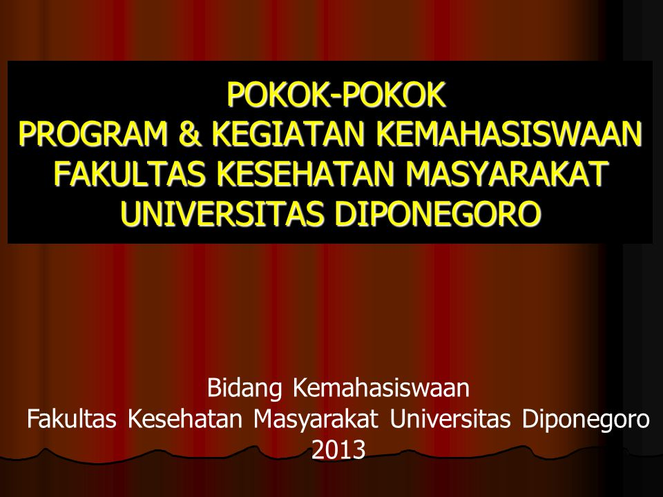 POKOK-POKOK PROGRAM & KEGIATAN KEMAHASISWAAN FAKULTAS KESEHATAN MASYARAKAT UNIVERSITAS DIPONEGORO POKOK-POKOK PROGRAM & KEGIATAN KEMAHASISWAAN FAKULTAS KESEHATAN MASYARAKAT UNIVERSITAS DIPONEGORO Bidang Kemahasiswaan Fakultas Kesehatan Masyarakat Universitas Diponegoro 2013