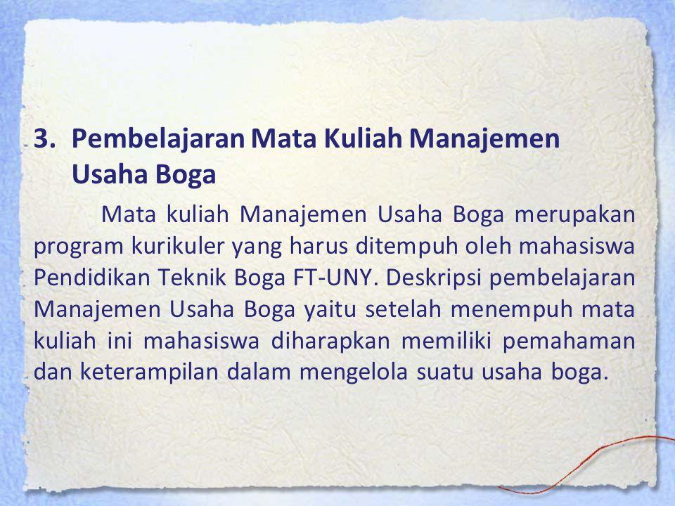 3.Pembelajaran Mata Kuliah Manajemen Usaha Boga Mata kuliah Manajemen Usaha Boga merupakan program kurikuler yang harus ditempuh oleh mahasiswa Pendidikan Teknik Boga FT-UNY.