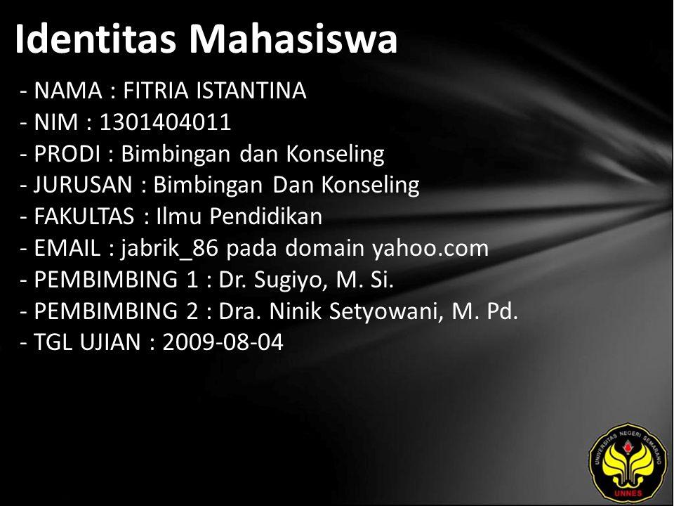 Identitas Mahasiswa - NAMA : FITRIA ISTANTINA - NIM : 1301404011 - PRODI : Bimbingan dan Konseling - JURUSAN : Bimbingan Dan Konseling - FAKULTAS : Ilmu Pendidikan - EMAIL : jabrik_86 pada domain yahoo.com - PEMBIMBING 1 : Dr.