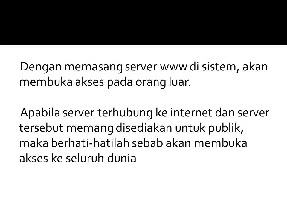 Dengan memasang server www di sistem, akan membuka akses pada orang luar. Apabila server terhubung ke internet dan server tersebut memang disediakan u