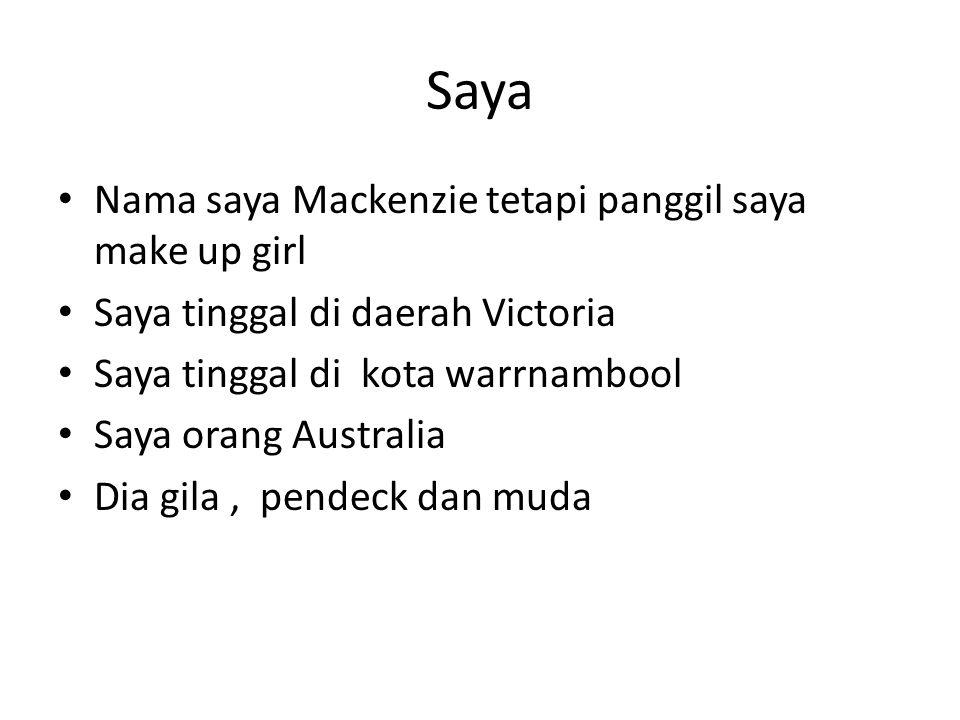 Saya Nama saya Mackenzie tetapi panggil saya make up girl Saya tinggal di daerah Victoria Saya tinggal di kota warrnambool Saya orang Australia Dia gila, pendeck dan muda