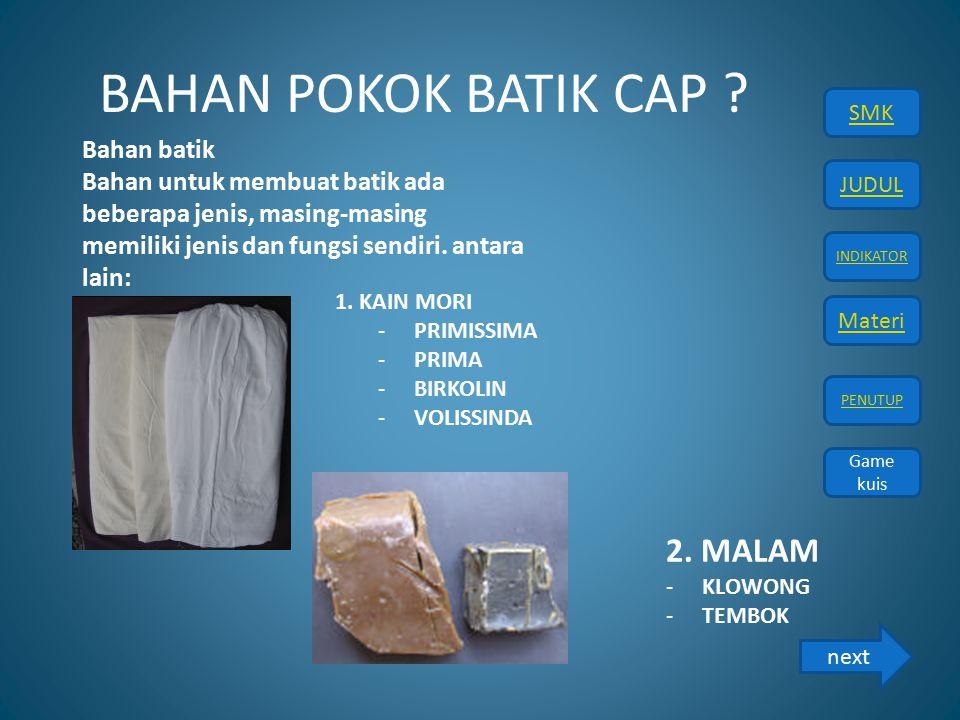 JUDUL INDIKATOR Materi PENUTUP SMK Game kuis BAHAN POKOK BATIK CAP ? Bahan batik Bahan untuk membuat batik ada beberapa jenis, masing-masing memiliki