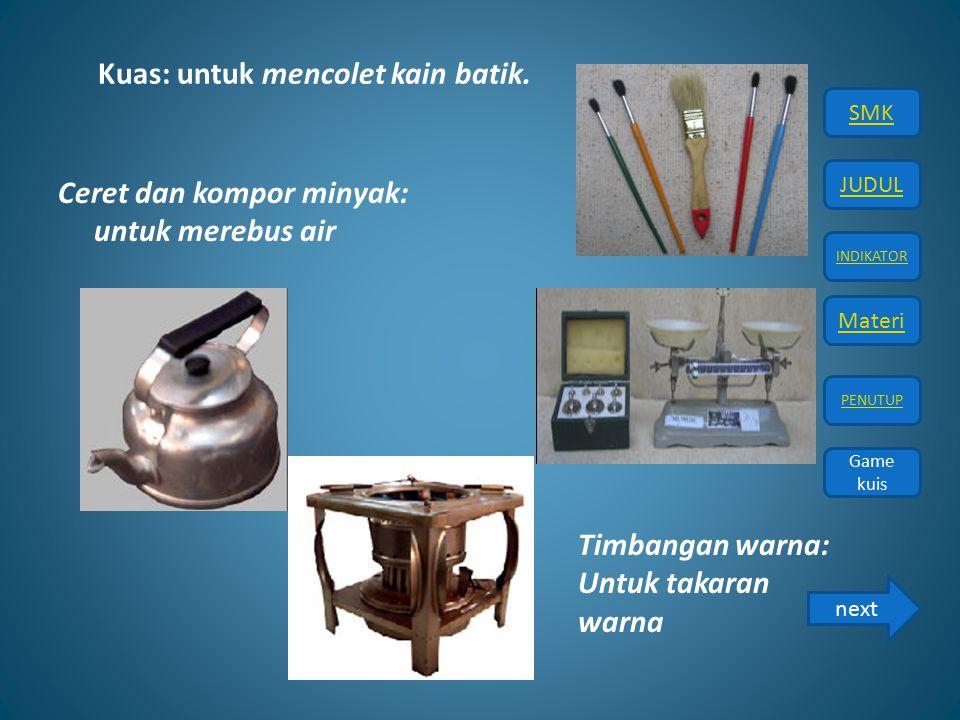 JUDUL INDIKATOR Materi PENUTUP SMK Game kuis Game kuis Kuas: untuk mencolet kain batik. Ceret dan kompor minyak: untuk merebus air Timbangan warna: Un