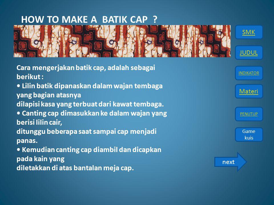 JUDUL INDIKATOR Materi PENUTUP SMK Game kuis Cara mengerjakan batik cap, adalah sebagai berikut : Lilin batik dipanaskan dalam wajan tembaga yang bagi