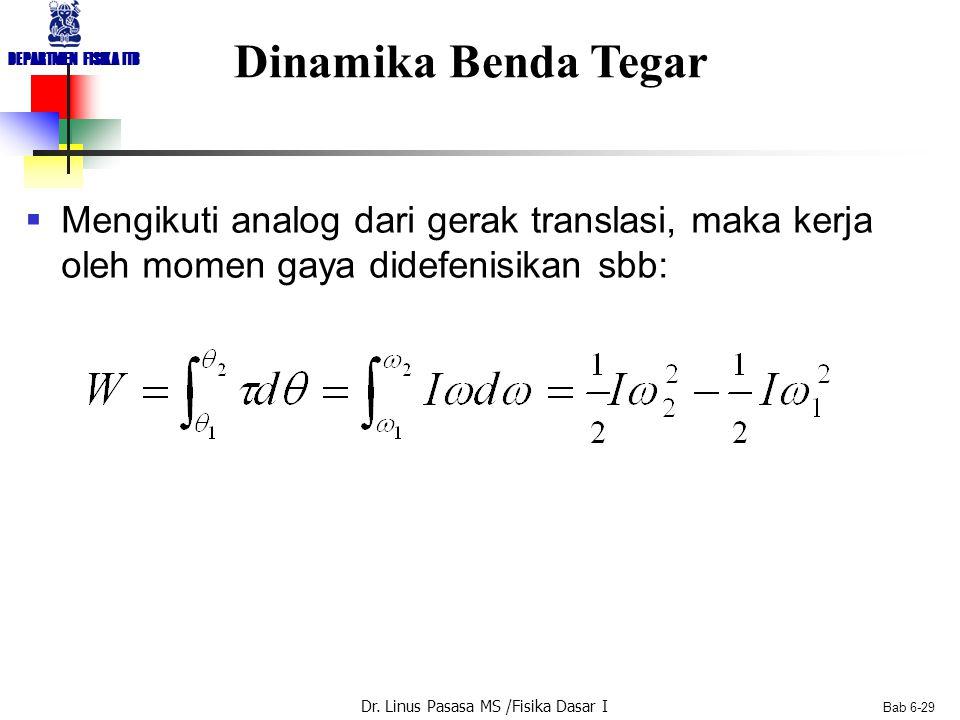 Dr. Linus Pasasa MS /Fisika Dasar I DEPARTMEN FISIKA ITB Bab 6-29 Dinamika Benda Tegar  Mengikuti analog dari gerak translasi, maka kerja oleh momen
