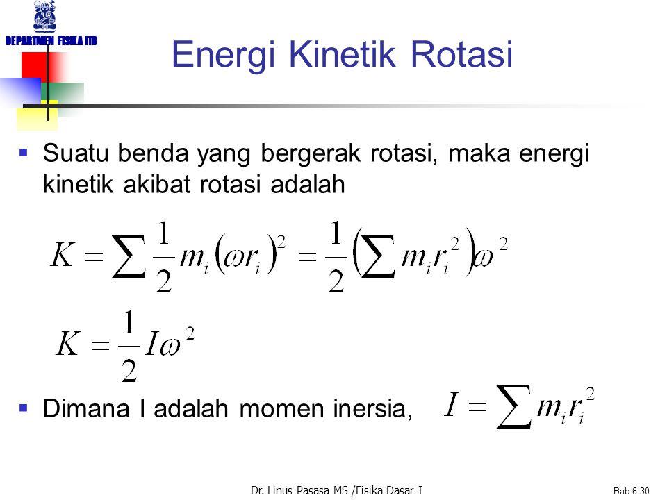 Dr. Linus Pasasa MS /Fisika Dasar I DEPARTMEN FISIKA ITB Bab 6-30 Energi Kinetik Rotasi  Suatu benda yang bergerak rotasi, maka energi kinetik akibat
