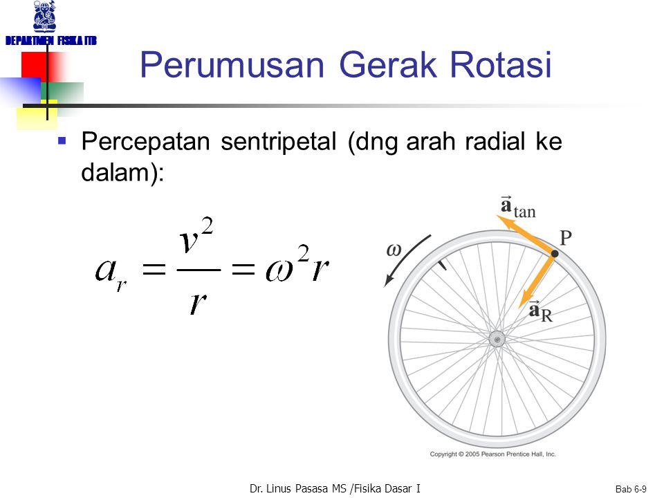 Dr. Linus Pasasa MS /Fisika Dasar I DEPARTMEN FISIKA ITB Bab 6-9 Perumusan Gerak Rotasi  Percepatan sentripetal (dng arah radial ke dalam):