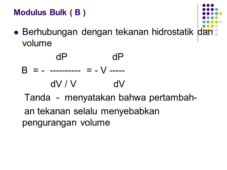 Modulus Bulk ( B ) Berhubungan dengan tekanan hidrostatik dan volume dP dP B = - ---------- = - V ----- dV / V dV Tanda - menyatakan bahwa pertambah-