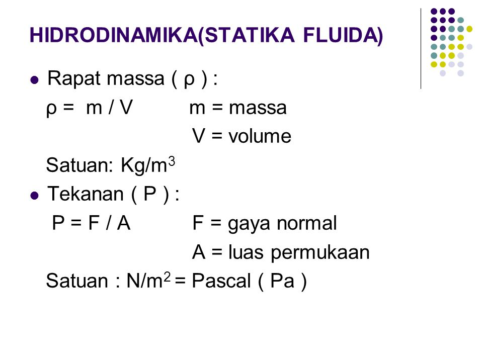 HIDRODINAMIKA(STATIKA FLUIDA) Rapat massa ( ρ ) : ρ = m / V m = massa V = volume Satuan: Kg/m 3 Tekanan ( P ) : P = F / A F = gaya normal A = luas per
