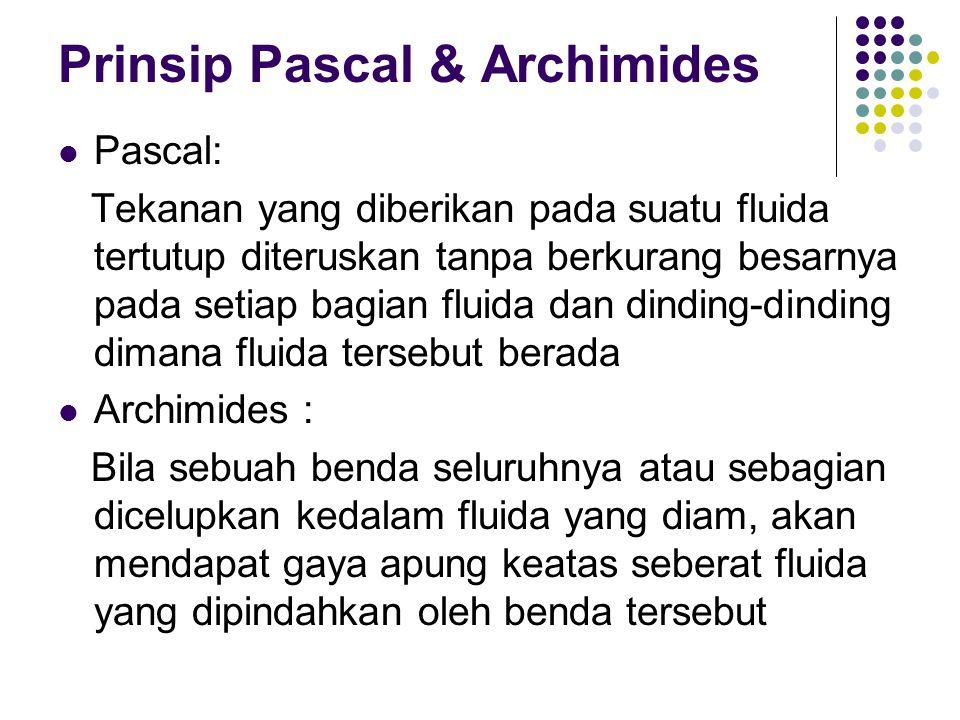 Prinsip Pascal & Archimides Pascal: Tekanan yang diberikan pada suatu fluida tertutup diteruskan tanpa berkurang besarnya pada setiap bagian fluida da