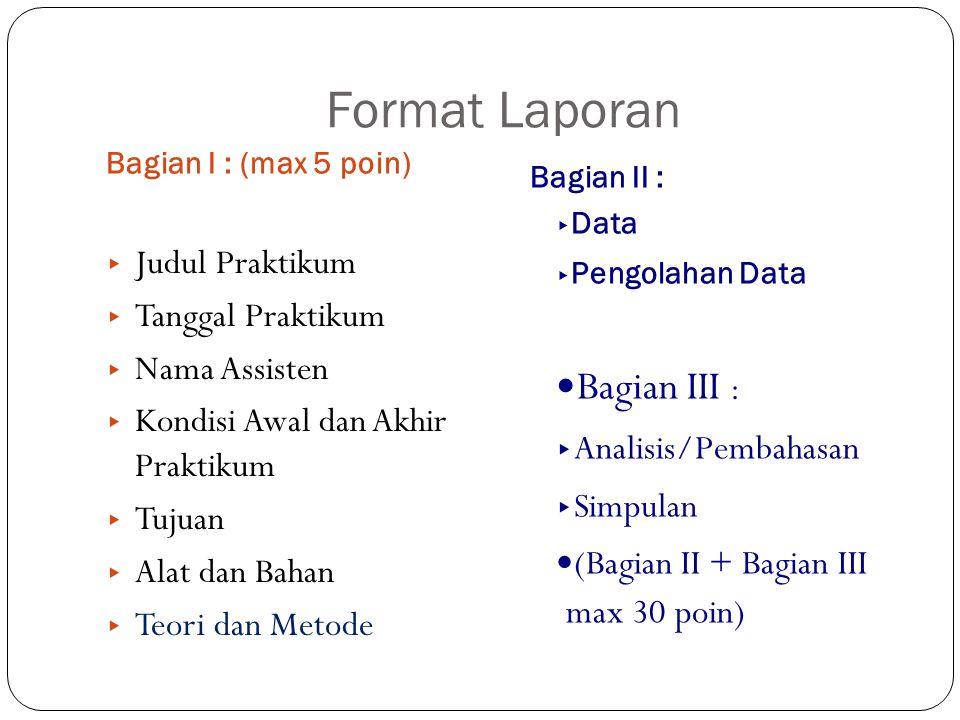 Format Laporan Bagian I : (max 5 poin) Bagian II : ▸ Data ▸ Pengolahan Data ▸ Judul Praktikum ▸ Tanggal Praktikum ▸ Nama Assisten ▸ Kondisi Awal dan A