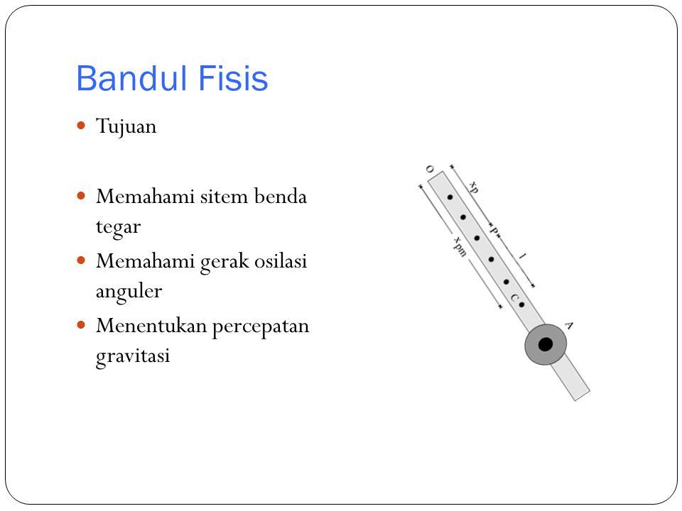 Bandul Fisis Tujuan Memahami sitem benda tegar Memahami gerak osilasi anguler Menentukan percepatan gravitasi