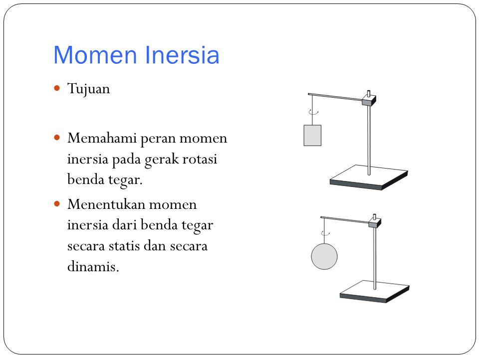 Momen Inersia Tujuan Memahami peran momen inersia pada gerak rotasi benda tegar. Menentukan momen inersia dari benda tegar secara statis dan secara di