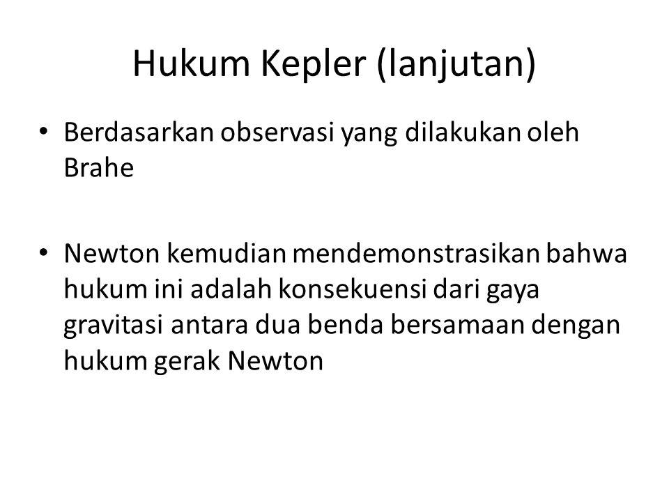 Hukum Kepler (lanjutan) Berdasarkan observasi yang dilakukan oleh Brahe Newton kemudian mendemonstrasikan bahwa hukum ini adalah konsekuensi dari gaya gravitasi antara dua benda bersamaan dengan hukum gerak Newton