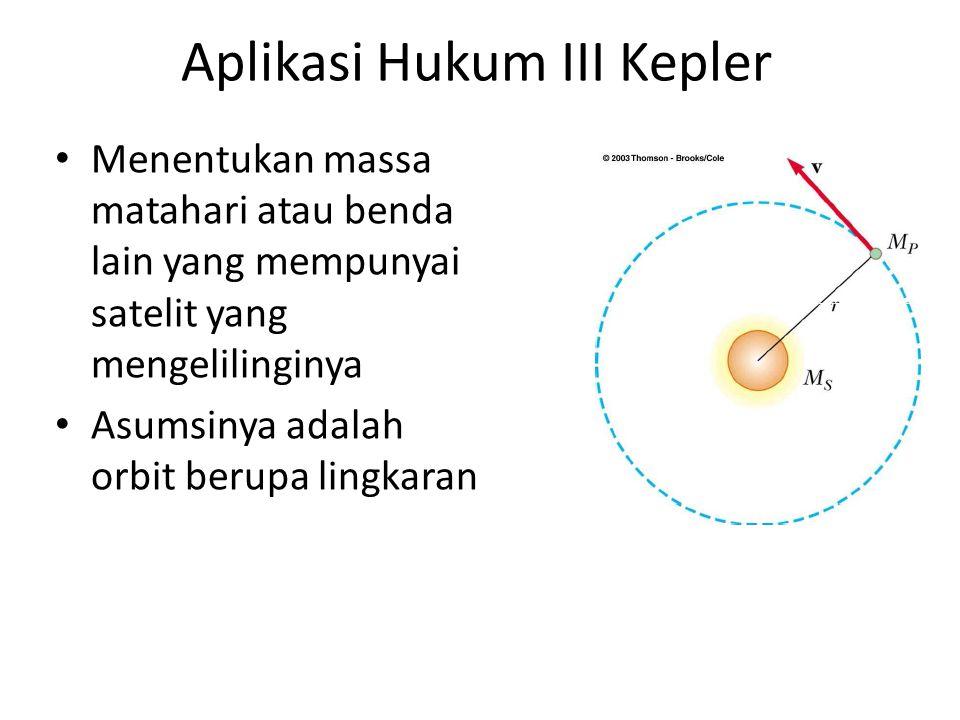 Aplikasi Hukum III Kepler Menentukan massa matahari atau benda lain yang mempunyai satelit yang mengelilinginya Asumsinya adalah orbit berupa lingkaran