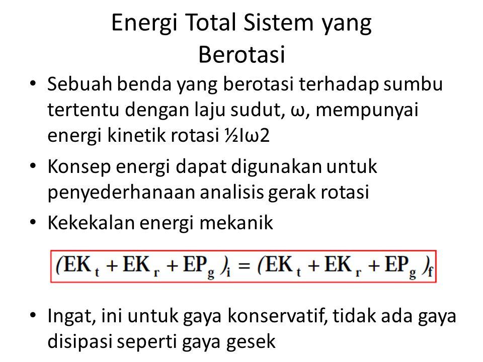 Energi Total Sistem yang Berotasi Sebuah benda yang berotasi terhadap sumbu tertentu dengan laju sudut, ω, mempunyai energi kinetik rotasi ½Iω2 Konsep energi dapat digunakan untuk penyederhanaan analisis gerak rotasi Kekekalan energi mekanik Ingat, ini untuk gaya konservatif, tidak ada gaya disipasi seperti gaya gesek