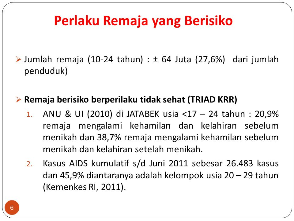 Perlaku Remaja yang Berisiko 6  Jumlah remaja (10-24 tahun) : ± 64 Juta (27,6%) dari jumlah penduduk)  Remaja berisiko berperilaku tidak sehat (TRIAD KRR) 1.