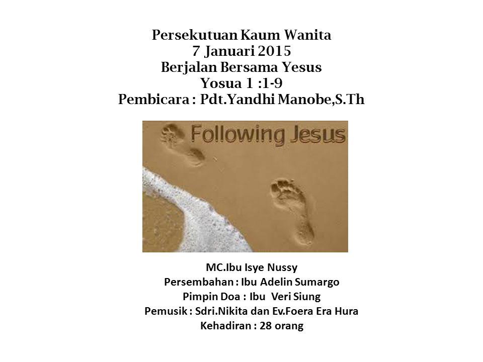 Persekutuan Kaum Wanita 7 Januari 2015 Berjalan Bersama Yesus Yosua 1 :1-9 Pembicara : Pdt.Yandhi Manobe,S.Th MC.Ibu Isye Nussy Persembahan : Ibu Adel