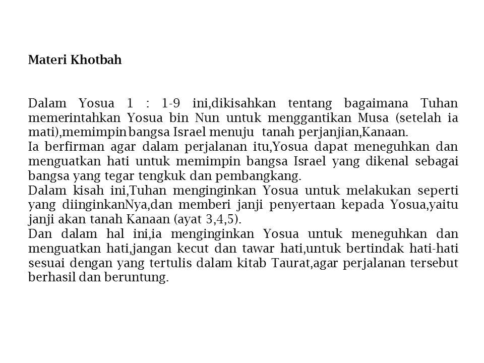 Materi Khotbah Dalam Yosua 1 : 1-9 ini,dikisahkan tentang bagaimana Tuhan memerintahkan Yosua bin Nun untuk menggantikan Musa (setelah ia mati),memimp