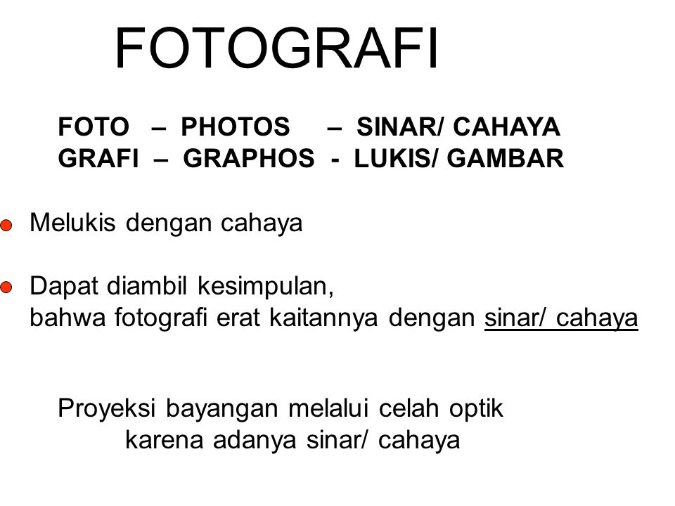 FOTOGRAFI FOTO – PHOTOS – SINAR/ CAHAYA GRAFI – GRAPHOS - LUKIS/ GAMBAR Melukis dengan cahaya Dapat diambil kesimpulan, bahwa fotografi erat kaitannya