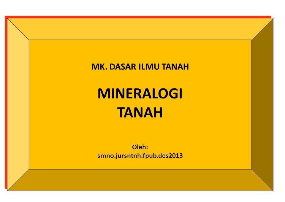 MK. DASAR ILMU TANAH MINERALOGI TANAH Oleh: smno.jursntnh.fpub.des2013