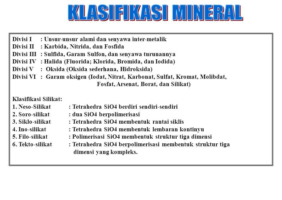 Divisi I: Unsur-unsur alami dan senyawa inter-metalik Divisi II: Karbida, Nitrida, dan Fosfida Divisi III: Sulfida, Garam Sulfon, dan senyawa turunannya Divisi IV: Halida (Fluorida; Klorida, Bromida, dan Iodida) Divisi V: Oksida (Oksida sederhana, Hidroksida) Divisi VI: Garam oksigen (Iodat, Nitrat, Karbonat, Sulfat, Kromat, Molibdat, Fosfat, Arsenat, Borat, dan Silikat) Klasifikasi Silikat: 1.