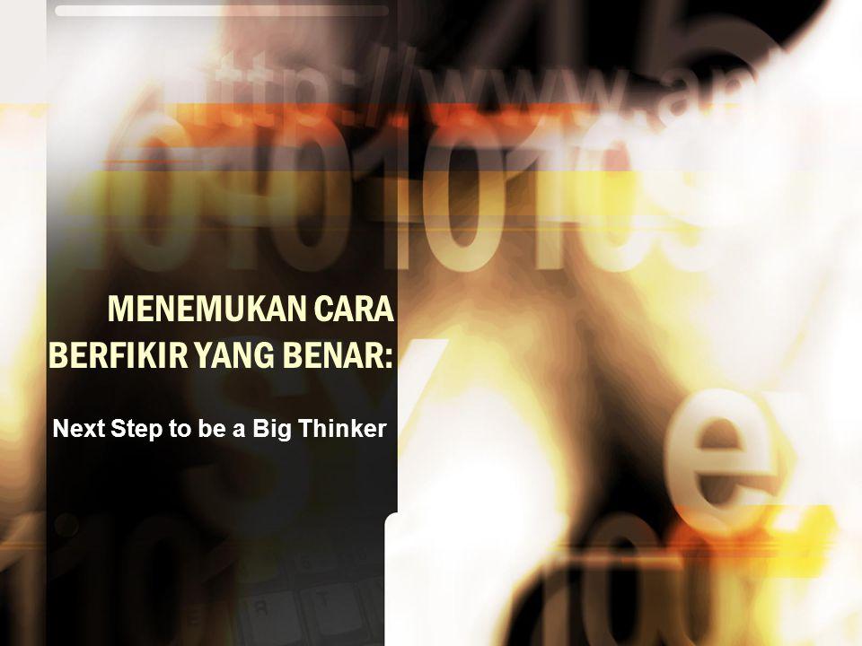MENEMUKAN CARA BERFIKIR YANG BENAR: Next Step to be a Big Thinker