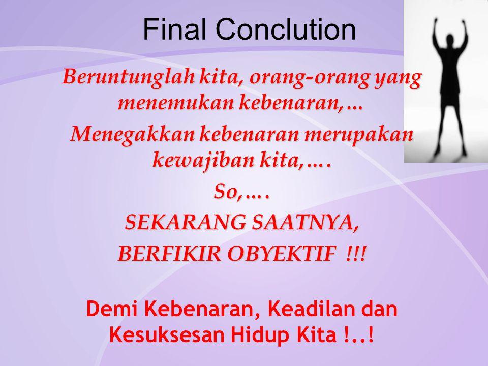 Final Conclution Beruntunglah kita, orang-orang yang menemukan kebenaran,… Menegakkan kebenaran merupakan kewajiban kita,…. So,…. SEKARANG SAATNYA, BE
