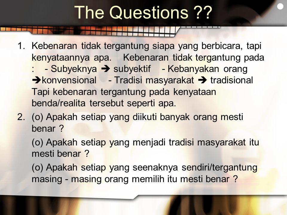 The Questions ?? 1.Kebenaran tidak tergantung siapa yang berbicara, tapi kenyataannya apa. Kebenaran tidak tergantung pada : - Subyeknya  subyektif -