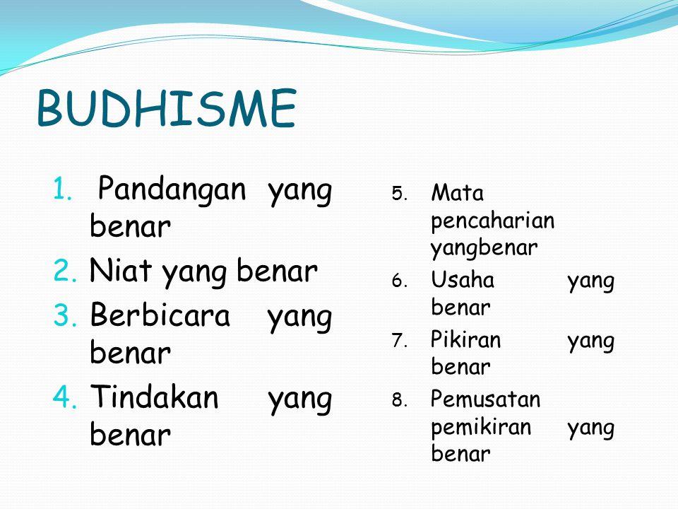 BUDHISME 5. Mata pencaharian yangbenar 6. Usaha yang benar 7. Pikiran yang benar 8. Pemusatan pemikiran yang benar 1. Pandangan yang benar 2. Niat yan