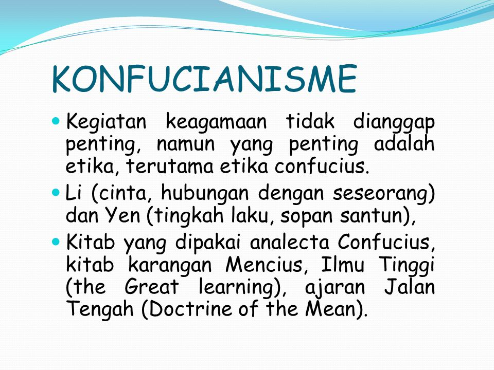 KONFUCIANISME Kegiatan keagamaan tidak dianggap penting, namun yang penting adalah etika, terutama etika confucius. Li (cinta, hubungan dengan seseora