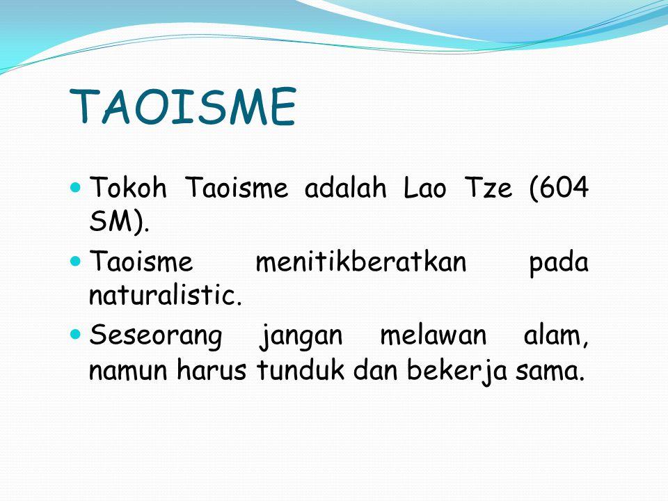 TAOISME Tokoh Taoisme adalah Lao Tze (604 SM). Taoisme menitikberatkan pada naturalistic. Seseorang jangan melawan alam, namun harus tunduk dan bekerj