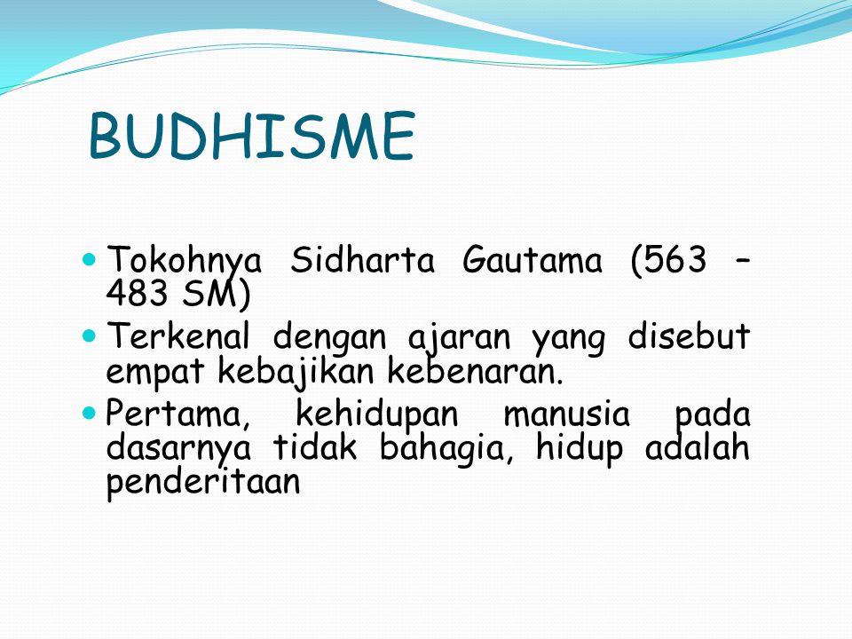 BUDHISME Tokohnya Sidharta Gautama (563 – 483 SM) Terkenal dengan ajaran yang disebut empat kebajikan kebenaran. Pertama, kehidupan manusia pada dasar