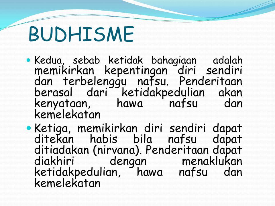 BUDHISME Kedua, sebab ketidak bahagiaan adalah memikirkan kepentingan diri sendiri dan terbelenggu nafsu. Penderitaan berasal dari ketidakpedulian aka