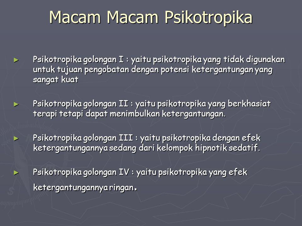 Macam Macam Psikotropika ► Psikotropika golongan I : yaitu psikotropika yang tidak digunakan untuk tujuan pengobatan dengan potensi ketergantungan yan