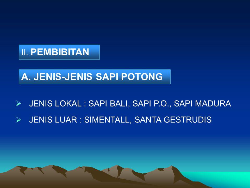 II. PEMBIBITAN  JENIS LOKAL : SAPI BALI, SAPI P.O., SAPI MADURA  JENIS LUAR : SIMENTALL, SANTA GESTRUDIS A. JENIS-JENIS SAPI POTONG