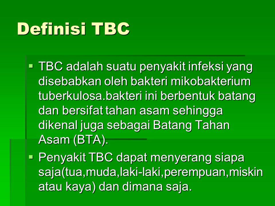 Definisi TBC  TBC adalah suatu penyakit infeksi yang disebabkan oleh bakteri mikobakterium tuberkulosa.bakteri ini berbentuk batang dan bersifat tahan asam sehingga dikenal juga sebagai Batang Tahan Asam (BTA).