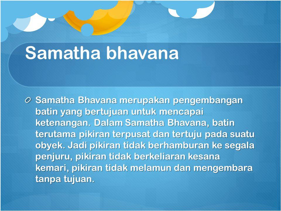Samatha bhavana Samatha Bhavana merupakan pengembangan batin yang bertujuan untuk mencapai ketenangan. Dalam Samatha Bhavana, batin terutama pikiran t