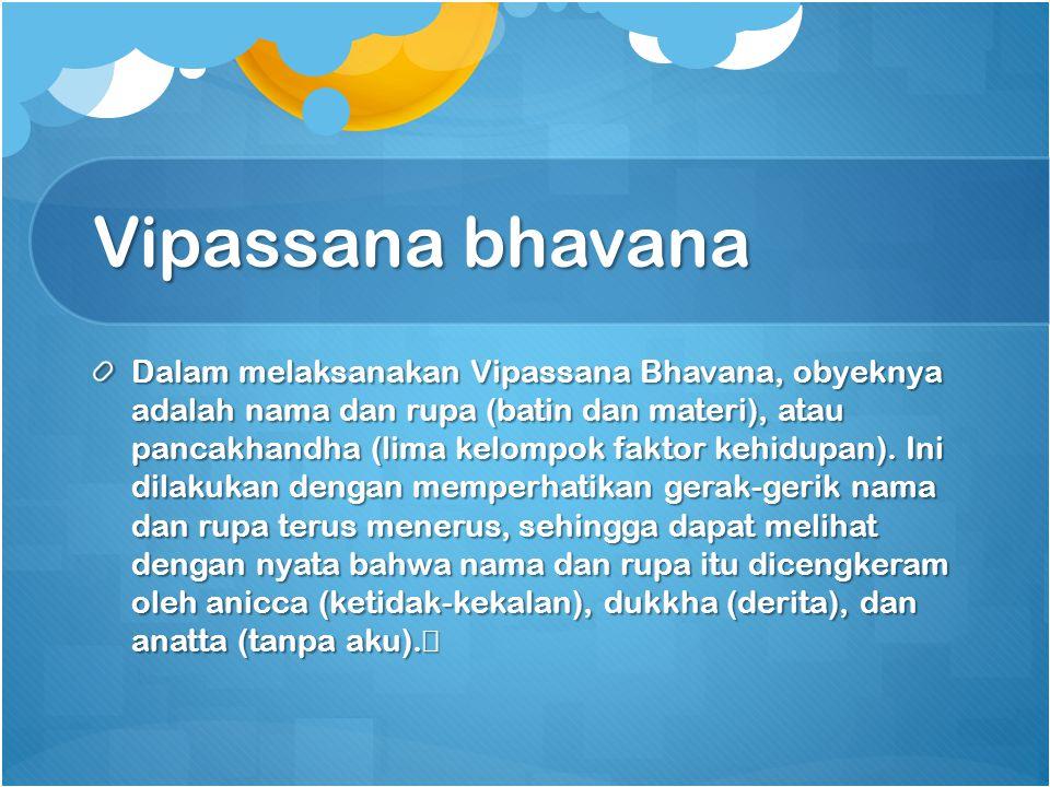Dalam melaksanakan Vipassana Bhavana, obyeknya adalah nama dan rupa (batin dan materi), atau pancakhandha (lima kelompok faktor kehidupan). Ini dilaku