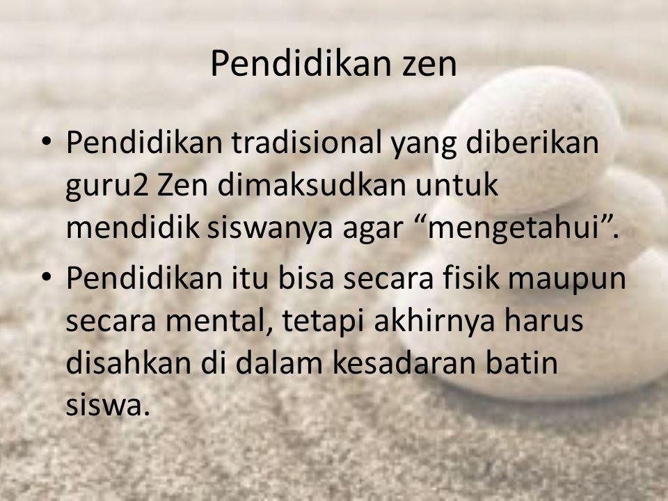 """Pendidikan zen Pendidikan tradisional yang diberikan guru2 Zen dimaksudkan untuk mendidik siswanya agar """"mengetahui"""". Pendidikan itu bisa secara fisik"""