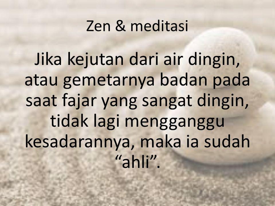 Zen & meditasi Jika kejutan dari air dingin, atau gemetarnya badan pada saat fajar yang sangat dingin, tidak lagi mengganggu kesadarannya, maka ia sud