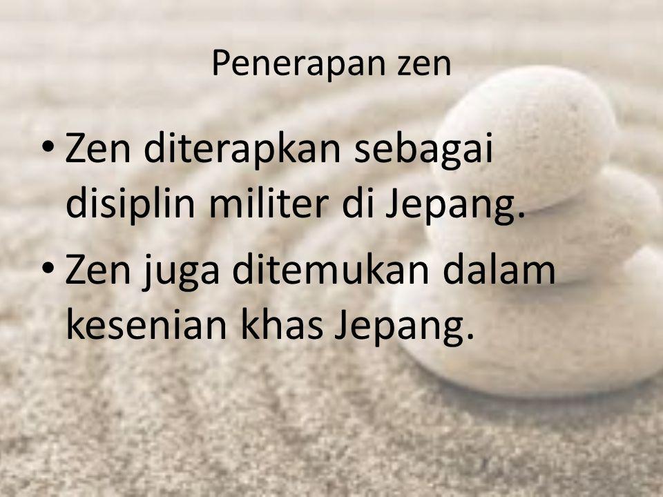 Penerapan zen Zen diterapkan sebagai disiplin militer di Jepang. Zen juga ditemukan dalam kesenian khas Jepang.