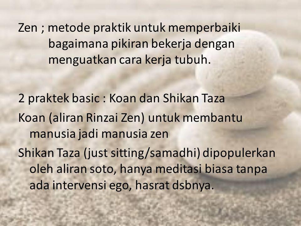 Zen ; metode praktik untuk memperbaiki bagaimana pikiran bekerja dengan menguatkan cara kerja tubuh. 2 praktek basic : Koan dan Shikan Taza Koan (alir