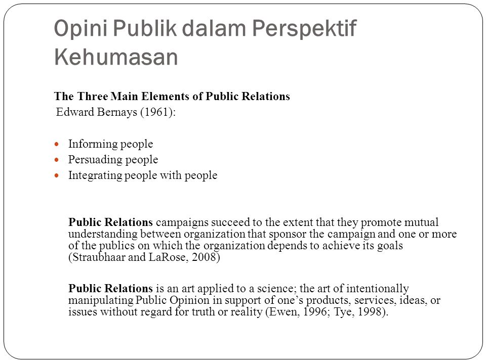 Opini Publik dalam Perspektif Kehumasan The Three Main Elements of Public Relations Edward Bernays (1961): Informing people Persuading people Integrat