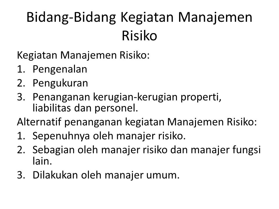Bidang-bidang kegiatan Manajemen Risiko 1.Identifikasi dan evaluasi risiko umum 2.Penyusunan program-program asuransi 3.Pengurusan klaim asuransi properti dan liabilitas 4.Pengurusan klaim asuransi personal 5.Penyusunan dan pengurusan program-program kesejahteraan karyawan 6.Pengurusan program-program keselamatan dan kesehatan kerja